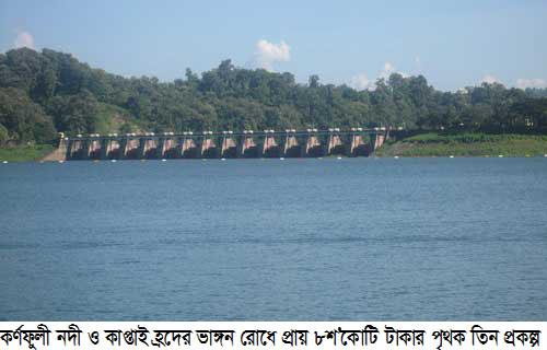 কর্ণফুলী নদী ও কাপ্তাই হ্রদের ভাঙ্গন রোধে প্রায় ৮শ'কোটি টাকার পৃথক তিন প্রকল্প